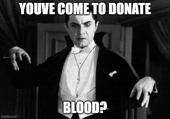 Dracula | YOUVE COME TO DONATE BLOOD? | image tagged in dracula | made w/ Imgflip meme maker