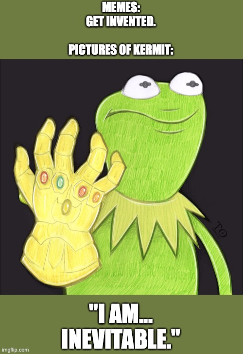 "kermit infinity gauntlet |  MEMES: GET INVENTED.   PICTURES OF KERMIT:; ""I AM... INEVITABLE."" 