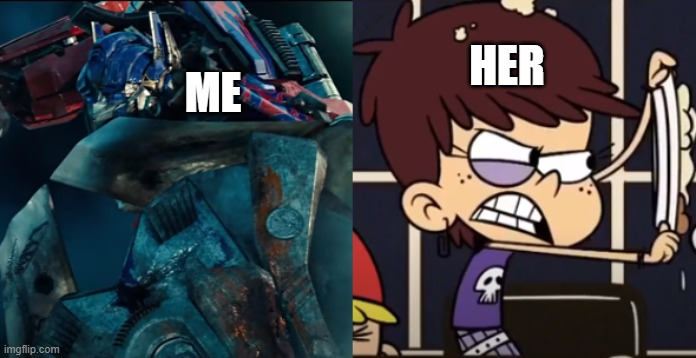 Optimus Prime and Luna Loud with their battle faces on |  HER; ME | image tagged in transformers,the loud house,paramount,nickelodeon,optimus prime,2020 | made w/ Imgflip meme maker