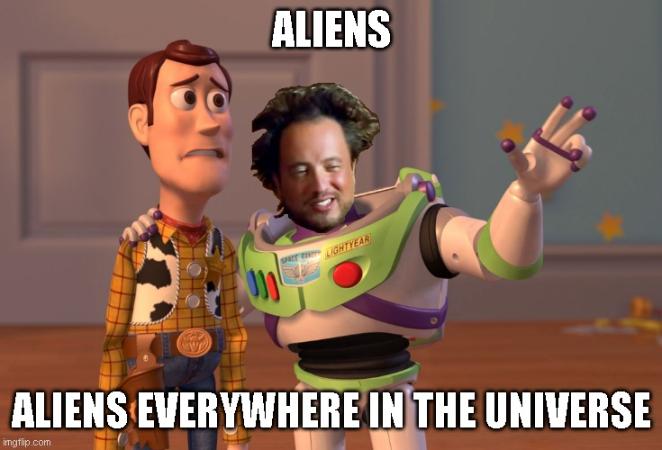Aliens, Aliens Everywhere |  ALIENS; ALIENS EVERYWHERE IN THE UNIVERSE | image tagged in memes,x x everywhere | made w/ Imgflip meme maker