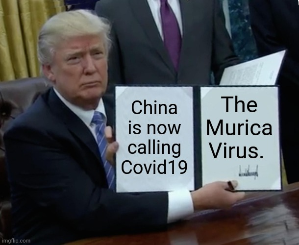 Trump Bill Signing |  China is now calling Covid19; The Murica Virus. | image tagged in memes,trump bill signing | made w/ Imgflip meme maker