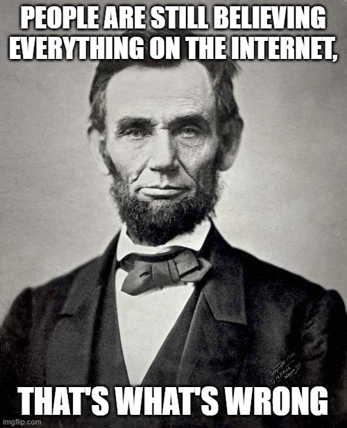 Abraham Lincoln | PEOPLE ARE STILL BELIEVING EVERYTHING ON THE INTERNET, THAT'S WHAT'S WRONG | image tagged in abraham lincoln | made w/ Imgflip meme maker