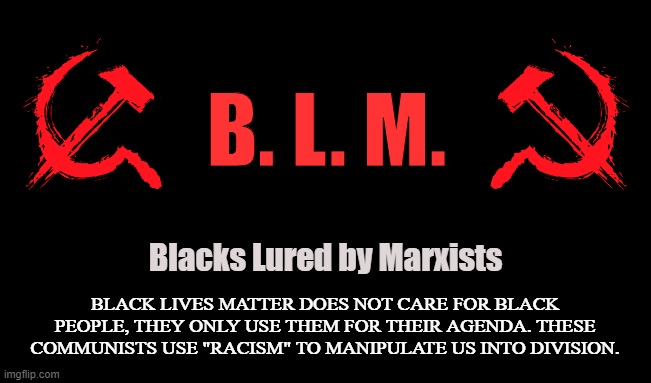 "Neo-Marxists |  B. L. M. Blacks Lured by Marxists; BLACK LIVES MATTER DOES NOT CARE FOR BLACK PEOPLE, THEY ONLY USE THEM FOR THEIR AGENDA. THESE COMMUNISTS USE ""RACISM"" TO MANIPULATE US INTO DIVISION. 