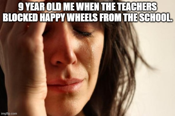 sad |  9 YEAR OLD ME WHEN THE TEACHERS BLOCKED HAPPY WHEELS FROM THE SCHOOL. | image tagged in memes,first world problems,funny | made w/ Imgflip meme maker