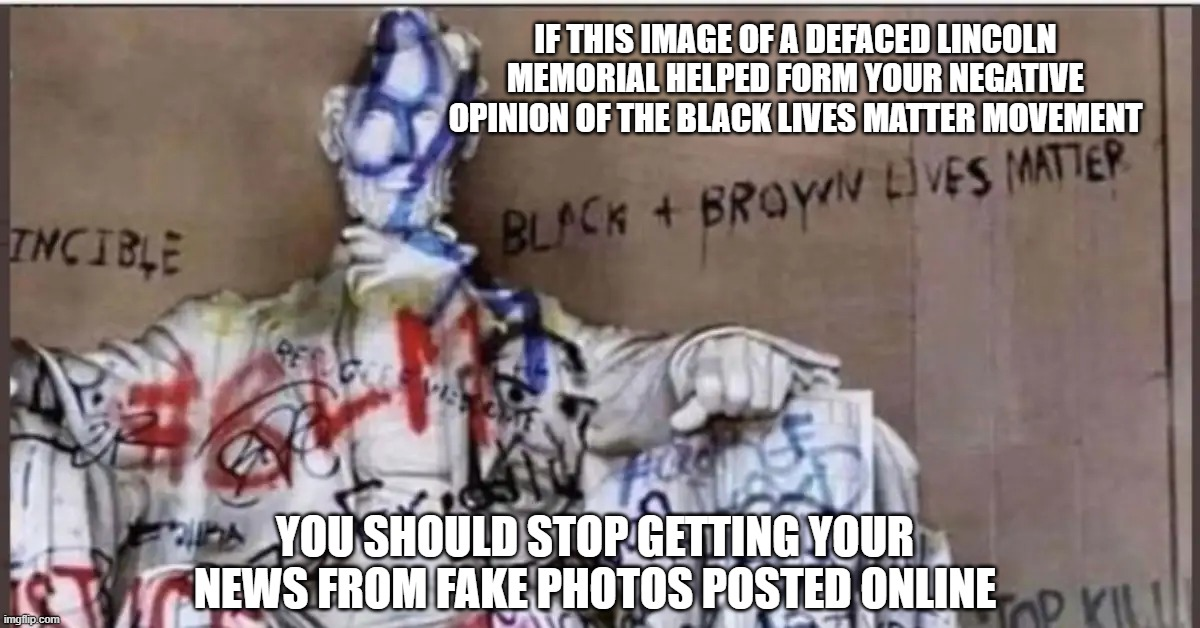 Lincoln Memorial Defaced by BLM |  IF THIS IMAGE OF A DEFACED LINCOLN MEMORIAL HELPED FORM YOUR NEGATIVE OPINION OF THE BLACK LIVES MATTER MOVEMENT; YOU SHOULD STOP GETTING YOUR NEWS FROM FAKE PHOTOS POSTED ONLINE | image tagged in fake,meme,lincoln,blm,protest,vandalism | made w/ Imgflip meme maker