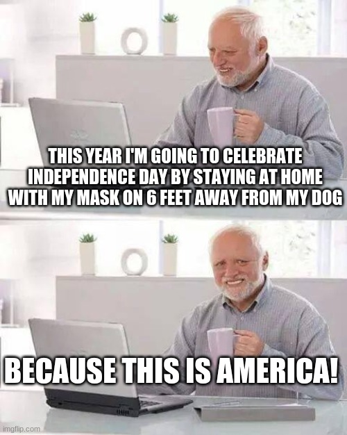 Hide the Pain Harold |  THIS YEAR I'M GOING TO CELEBRATE INDEPENDENCE DAY BY STAYING AT HOME WITH MY MASK ON 6 FEET AWAY FROM MY DOG; BECAUSE THIS IS AMERICA! | image tagged in hide the pain harold,4th of july,independence day,stay at home,mask,covidiots | made w/ Imgflip meme maker