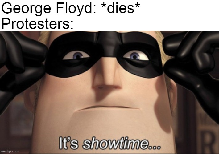 Black Lives Matter (sorry if too late, but the protests are still ongoing). |  George Floyd: *dies* Protesters: | image tagged in it's showtime,the incredibles,black lives matter,protests,human rights,protest | made w/ Imgflip meme maker