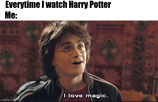 I love Magic |  Everytime I watch Harry Potter; Me: | image tagged in harry potter meme,harry potter,magic | made w/ Imgflip meme maker