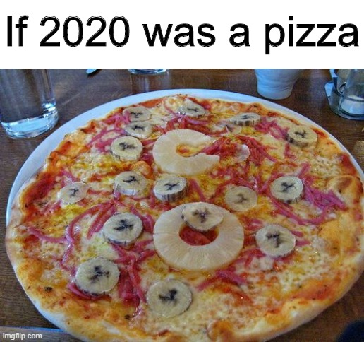 Gross |  If 2020 was a pizza | image tagged in memes,funny,pizza,2020,gross | made w/ Imgflip meme maker