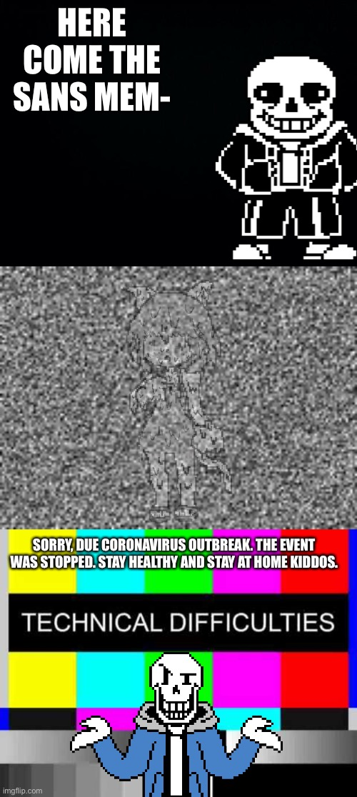 :O |  HERE COME THE SANS MEM-; SORRY, DUE CORONAVIRUS OUTBREAK. THE EVENT WAS STOPPED. STAY HEALTHY AND STAY AT HOME KIDDOS. | image tagged in black background,technical difficulties,memes,funny,sans,undertale | made w/ Imgflip meme maker