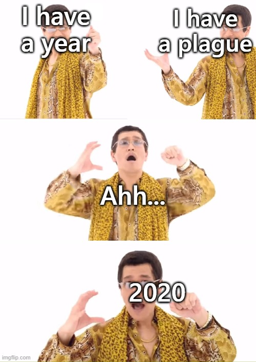 PPAP Meme |  I have a year; I have a plague; Ahh... 2020 | image tagged in memes,ppap | made w/ Imgflip meme maker
