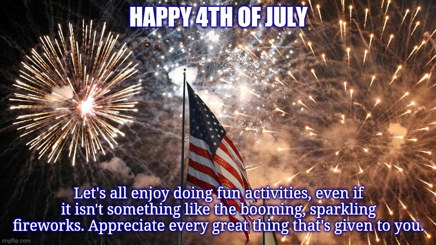 Happy 4th of July |  HAPPY 4TH OF JULY; Let's all enjoy doing fun activities, even if it isn't something like the booming, sparkling fireworks. Appreciate every great thing that's given to you. | image tagged in 4th of july,independence day,july 4th,funny,memes,fireworks | made w/ Imgflip meme maker