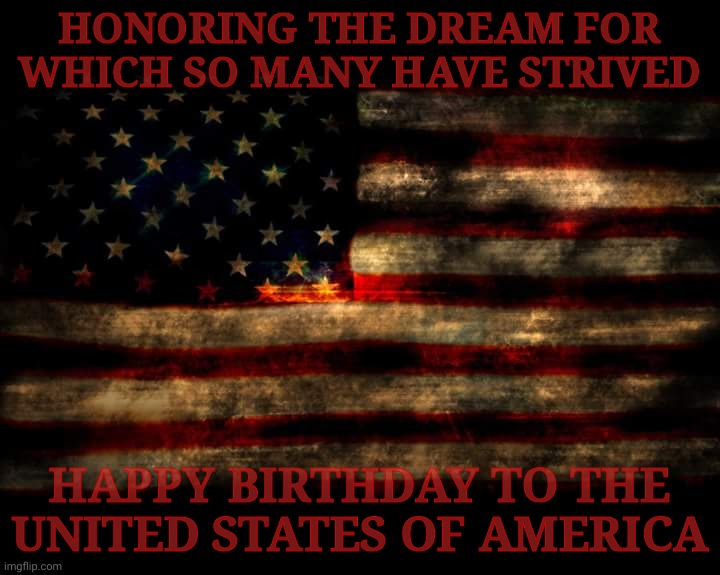 A Happy 4th of July to y'all beautiful people,,, |  HONORING THE DREAM FOR WHICH SO MANY HAVE STRIVED; HAPPY BIRTHDAY TO THE UNITED STATES OF AMERICA | image tagged in usa flag,united states of america,american flag,4th of july,independence day,memes | made w/ Imgflip meme maker