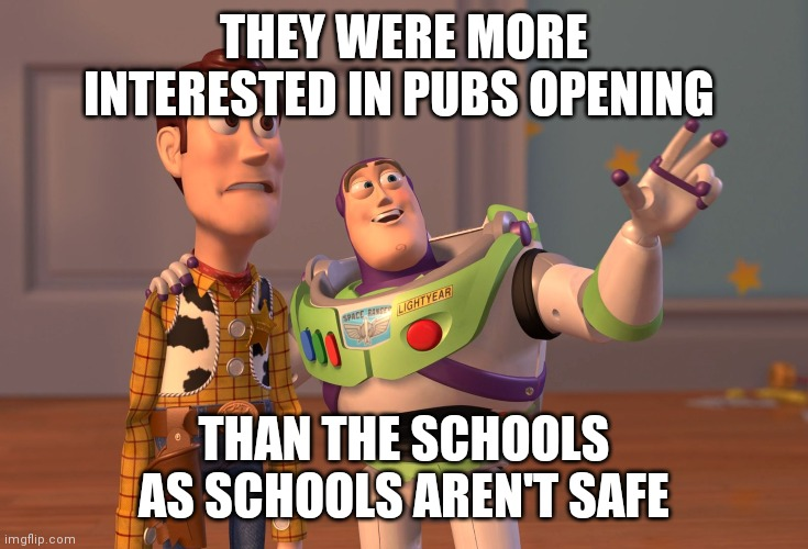 X, X Everywhere |  THEY WERE MORE INTERESTED IN PUBS OPENING; THAN THE SCHOOLS AS SCHOOLS AREN'T SAFE | image tagged in memes,x x everywhere | made w/ Imgflip meme maker