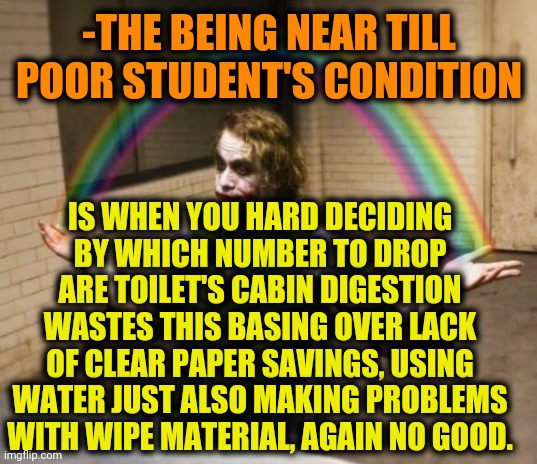 -Give me a situation & I'll grab it's main seed. |  -THE BEING NEAR TILL POOR STUDENT'S CONDITION; IS WHEN YOU HARD DECIDING BY WHICH NUMBER TO DROP ARE TOILET'S CABIN DIGESTION WASTES THIS BASING OVER LACK OF CLEAR PAPER SAVINGS, USING WATER JUST ALSO MAKING PROBLEMS WITH WIPE MATERIAL, AGAIN NO GOOD. | image tagged in memes,joker rainbow hands,student loans,poor choices,university,no more toilet paper | made w/ Imgflip meme maker