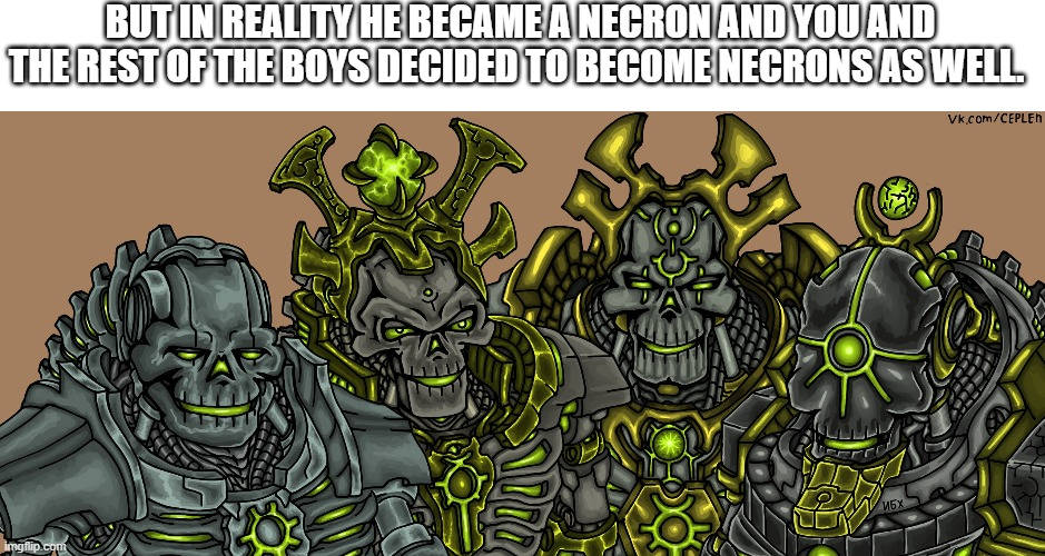 Me and the necrons | BUT IN REALITY HE BECAME A NECRON AND YOU AND THE REST OF THE BOYS DECIDED TO BECOME NECRONS AS WELL. | image tagged in me and the necrons | made w/ Imgflip meme maker