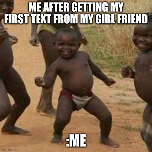 Third World Success Kid |  ME AFTER GETTING MY FIRST TEXT FROM MY GIRL FRIEND; :ME | image tagged in memes,third world success kid | made w/ Imgflip meme maker