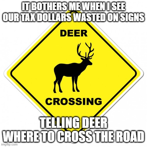 Deer Crossing |  IT BOTHERS ME WHEN I SEE OUR TAX DOLLARS WASTED ON SIGNS; TELLING DEER WHERE TO CROSS THE ROAD | image tagged in canada,funny,signs | made w/ Imgflip meme maker