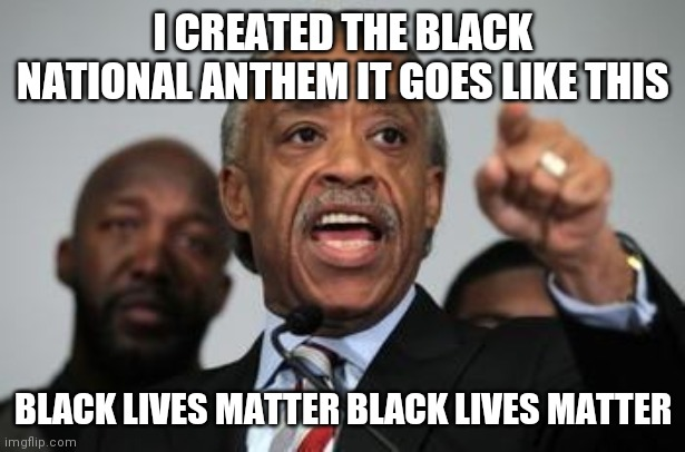 WTF is the black national anthem he created it |  I CREATED THE BLACK NATIONAL ANTHEM IT GOES LIKE THIS; BLACK LIVES MATTER BLACK LIVES MATTER | image tagged in al sharpton | made w/ Imgflip meme maker