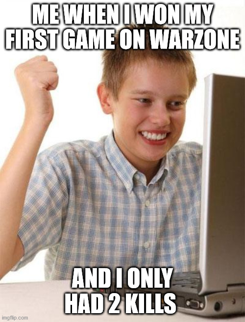 mission complete |  ME WHEN I WON MY FIRST GAME ON WARZONE; AND I ONLY HAD 2 KILLS | image tagged in memes,first day on the internet kid | made w/ Imgflip meme maker