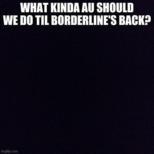 Black screen  |  WHAT KINDA AU SHOULD WE DO TIL BORDERLINE'S BACK? | image tagged in black screen | made w/ Imgflip meme maker