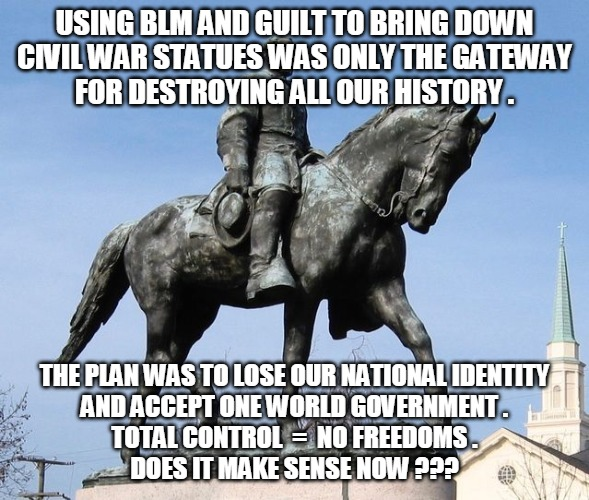 Statue |  USING BLM AND GUILT TO BRING DOWN CIVIL WAR STATUES WAS ONLY THE GATEWAY FOR DESTROYING ALL OUR HISTORY . THE PLAN WAS TO LOSE OUR NATIONAL IDENTITY AND ACCEPT ONE WORLD GOVERNMENT . TOTAL CONTROL  =  NO FREEDOMS . DOES IT MAKE SENSE NOW ??? | image tagged in blm,guilt,statue,history,one world government,freedom | made w/ Imgflip meme maker
