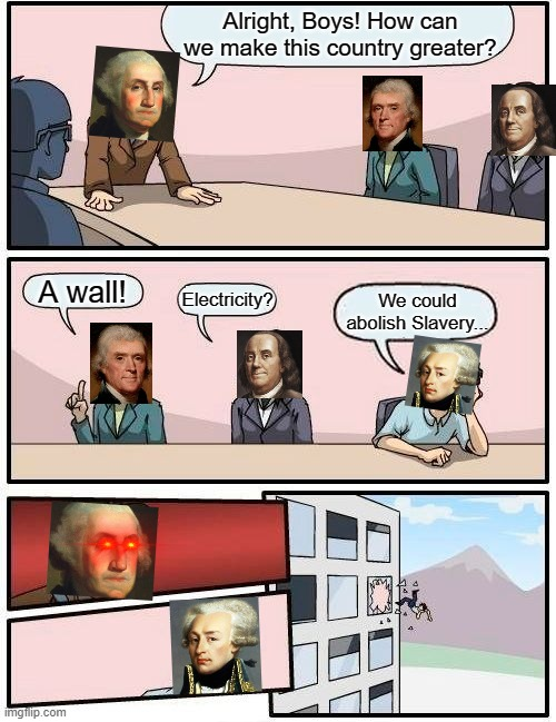USA Founding Fathers |  Alright, Boys! How can we make this country greater? A wall! Electricity? We could abolish Slavery... | image tagged in memes,boardroom meeting suggestion,usa,founding fathers,slavery | made w/ Imgflip meme maker