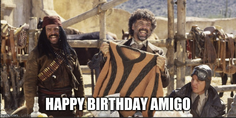 Happy Birthday Amigo |  HAPPY BIRTHDAY AMIGO | image tagged in happy birthday,three amigos,el guapo,it's a sweater | made w/ Imgflip meme maker