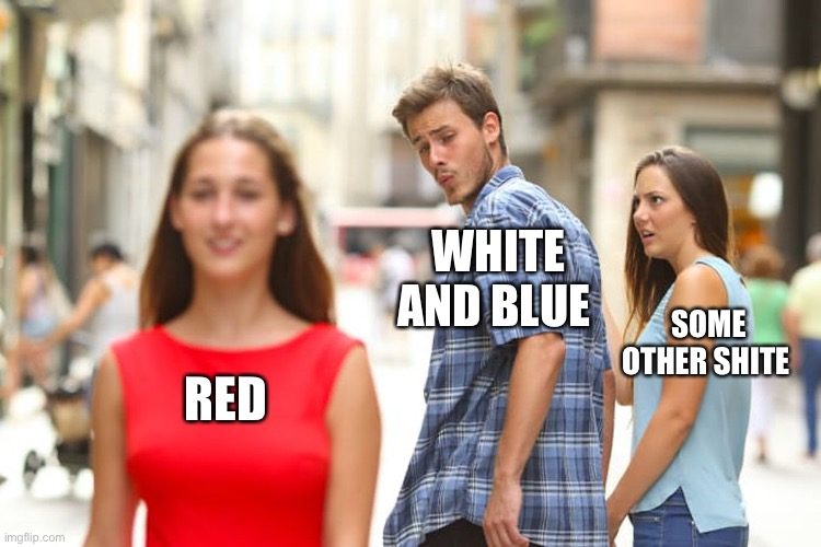 Distracted Boyfriend Meme |  WHITE AND BLUE; SOME OTHER SHITE; RED | image tagged in memes,distracted boyfriend | made w/ Imgflip meme maker