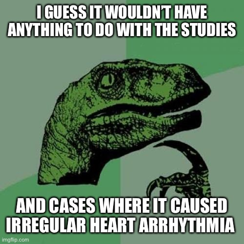 Philosoraptor Meme | I GUESS IT WOULDN'T HAVE ANYTHING TO DO WITH THE STUDIES AND CASES WHERE IT CAUSED IRREGULAR HEART ARRHYTHMIA | image tagged in memes,philosoraptor | made w/ Imgflip meme maker