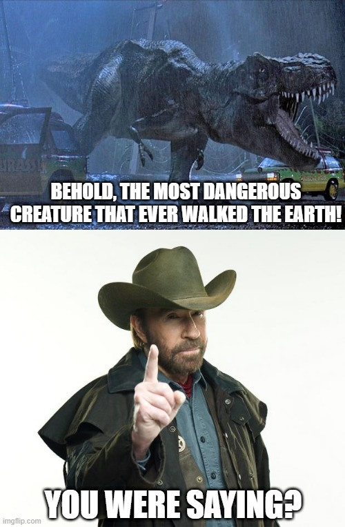 World's Most Dangerous |  BEHOLD, THE MOST DANGEROUS CREATURE THAT EVER WALKED THE EARTH! YOU WERE SAYING? | image tagged in memes,chuck norris finger,jurassic park t rex | made w/ Imgflip meme maker