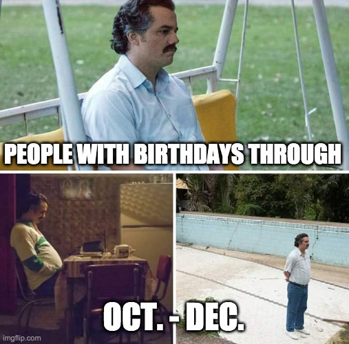 Being born oct-dec |  PEOPLE WITH BIRTHDAYS THROUGH; OCT. - DEC. | image tagged in memes,sad pablo escobar | made w/ Imgflip meme maker