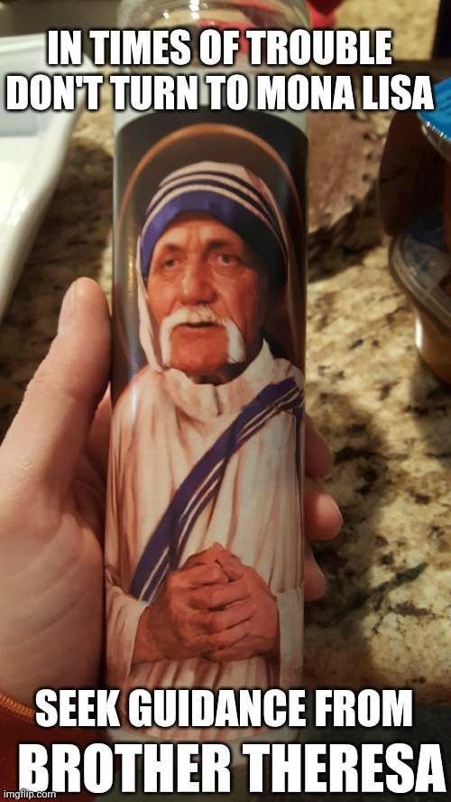 Whatchya gonna do when Hulkianity runs wild on yoooooouuuuuu! |  IN TIMES OF TROUBLE DON'T TURN TO MONA LISA; SEEK GUIDANCE FROM; BROTHER THERESA | image tagged in memes,hulk hogan,flarp,wwe,candle | made w/ Imgflip meme maker