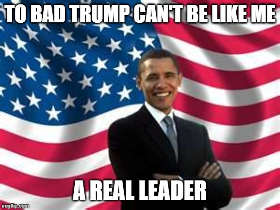 Obama Meme | TO BAD TRUMP CAN'T BE LIKE ME A REAL LEADER | image tagged in memes,obama | made w/ Imgflip meme maker