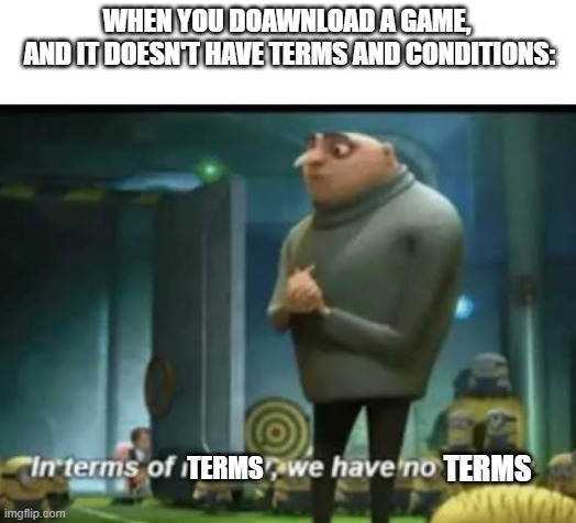 if only there would be a terms and conditions free game |  WHEN YOU DOAWNLOAD A GAME,  AND IT DOESN'T HAVE TERMS AND CONDITIONS:; TERMS; TERMS | image tagged in in terms of money,funny | made w/ Imgflip meme maker