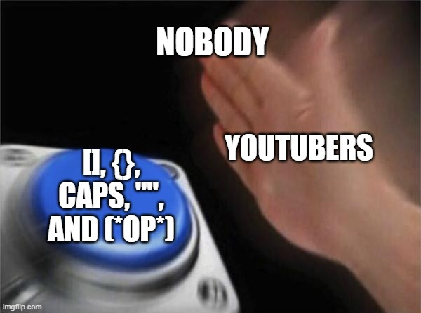 "Youtubers above 20K subs be like: |  NOBODY; YOUTUBERS; [], {}, CAPS, """", AND (*OP*) 