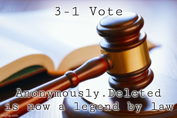 gavel |  3-1 Vote; Anonymously.Deleted is now a legend by law | image tagged in gavel | made w/ Imgflip meme maker