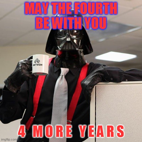 4TH OF jULY |  MAY THE FOURTH BE WITH YOU; 4   M O R E   Y E A R S | image tagged in darth vader office space,july 4th,independence,4 more years | made w/ Imgflip meme maker