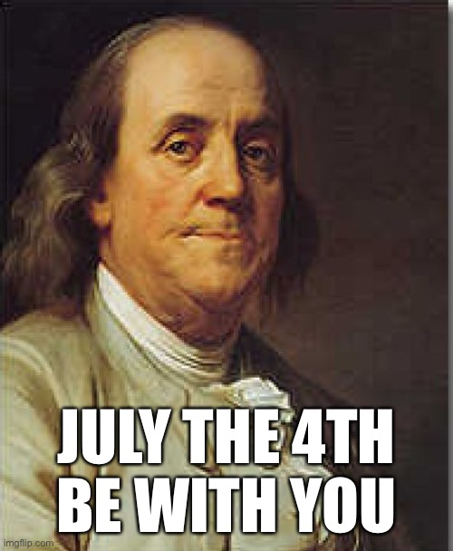 Ben Franklin |  JULY THE 4TH BE WITH YOU | image tagged in ben franklin,4th of july,july 4th | made w/ Imgflip meme maker