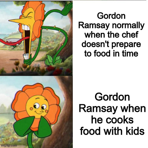 Gordon Ramsay in a nutshell |  Gordon Ramsay normally when the chef doesn't prepare to food in time; Gordon Ramsay when he cooks food with kids | image tagged in cuphead flower,chef gordon ramsay,dank memes,memes,gordon ramsey | made w/ Imgflip meme maker