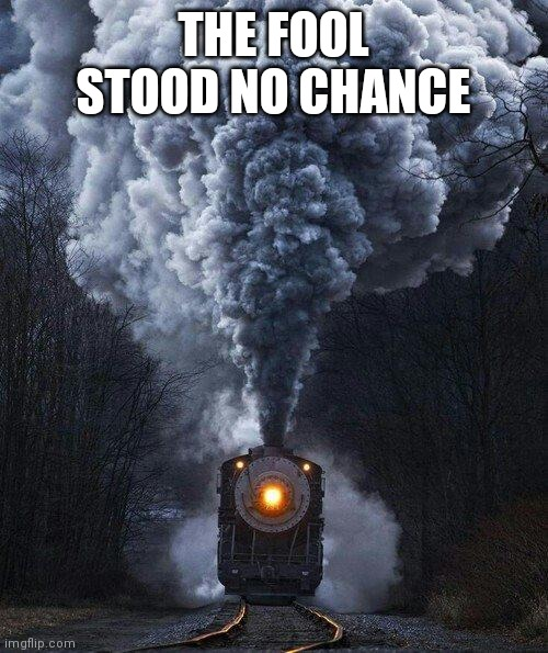train | THE FOOL STOOD NO CHANCE | image tagged in train | made w/ Imgflip meme maker