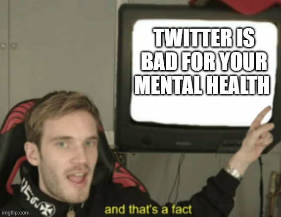 and that's a fact |  TWITTER IS BAD FOR YOUR MENTAL HEALTH | image tagged in and that's a fact | made w/ Imgflip meme maker