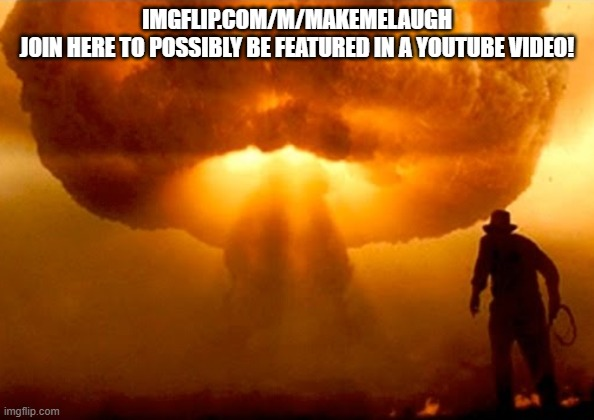 Explosion |  IMGFLIP.COM/M/MAKEMELAUGH JOIN HERE TO POSSIBLY BE FEATURED IN A YOUTUBE VIDEO! | image tagged in explosion | made w/ Imgflip meme maker