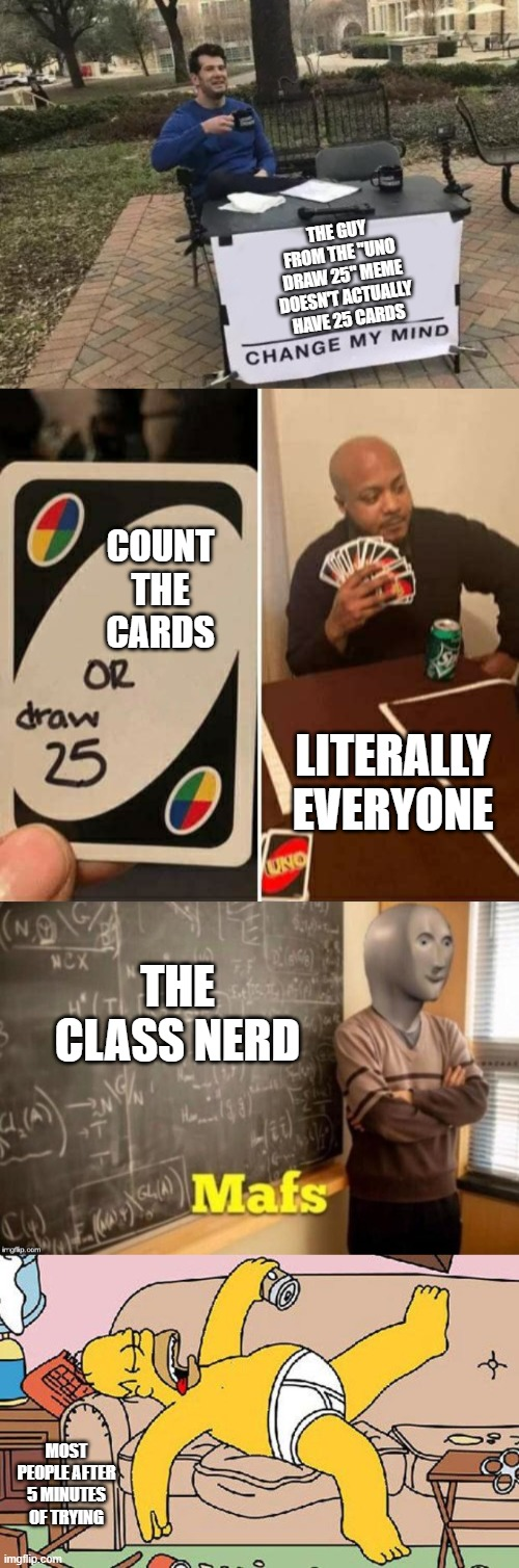 "This took me way too long to make! |  THE GUY FROM THE ""UNO DRAW 25"" MEME DOESN'T ACTUALLY HAVE 25 CARDS; COUNT THE CARDS; LITERALLY EVERYONE; THE CLASS NERD; MOST PEOPLE AFTER 5 MINUTES OF TRYING 