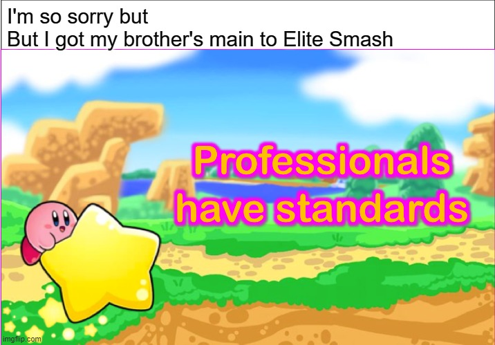 Based on a true story |  I'm so sorry but But I got my brother's main to Elite Smash | image tagged in kirbies have standards,professionals have standards,funny,memes,kirby,super smash bros | made w/ Imgflip meme maker