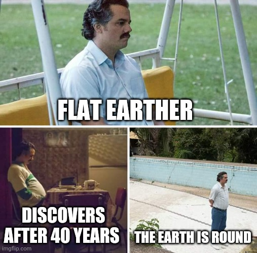 The earth is flat |  FLAT EARTHER; DISCOVERS AFTER 40 YEARS; THE EARTH IS ROUND | image tagged in memes,sad pablo escobar | made w/ Imgflip meme maker