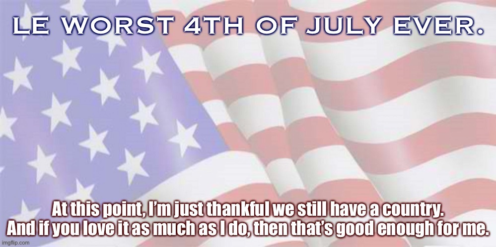 Finding things to celebrate in disastrous year: the basic fact we still have a country. If you love it too, let's work with that | image tagged in patriotism,america,2020,covid-19,patriotic,american flag | made w/ Imgflip meme maker