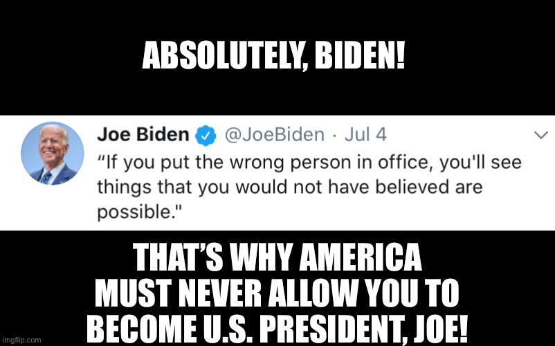 Even Joe Biden realizes that Joe Biden must never become U.S. President. |  ABSOLUTELY, BIDEN! THAT'S WHY AMERICA MUST NEVER ALLOW YOU TO BECOME U.S. PRESIDENT, JOE! | image tagged in joe biden,biden,creepy joe biden,election 2020,presidential race,presidential election | made w/ Imgflip meme maker