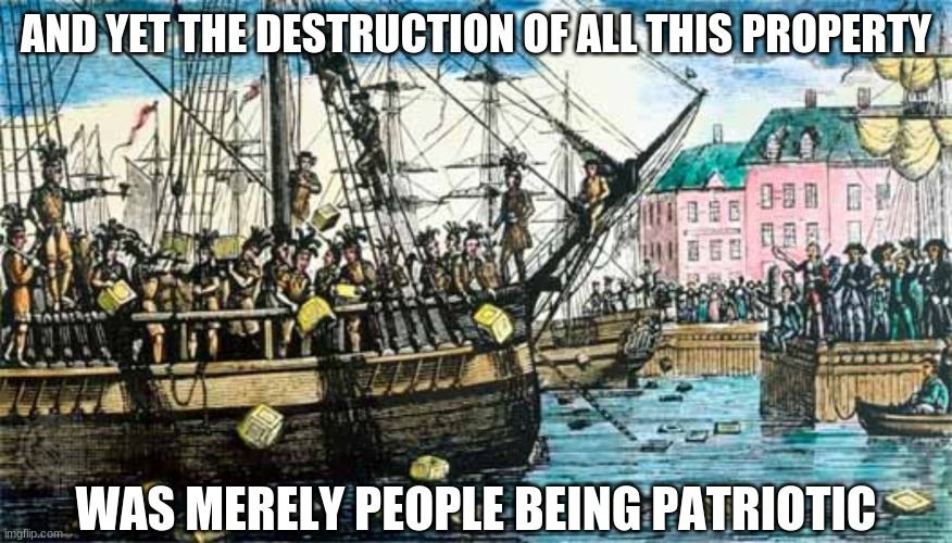 Boston Tea Party | AND YET THE DESTRUCTION OF ALL THIS PROPERTY WAS MERELY PEOPLE BEING PATRIOTIC | image tagged in boston tea party | made w/ Imgflip meme maker