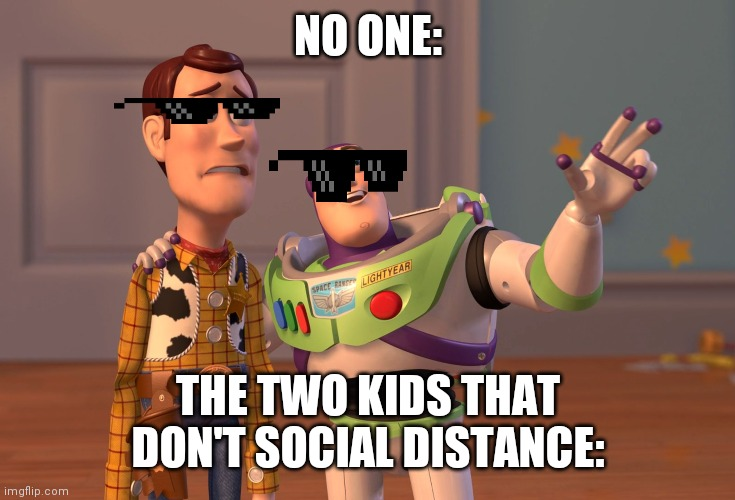 X, X Everywhere |  NO ONE:; THE TWO KIDS THAT DON'T SOCIAL DISTANCE: | image tagged in memes | made w/ Imgflip meme maker